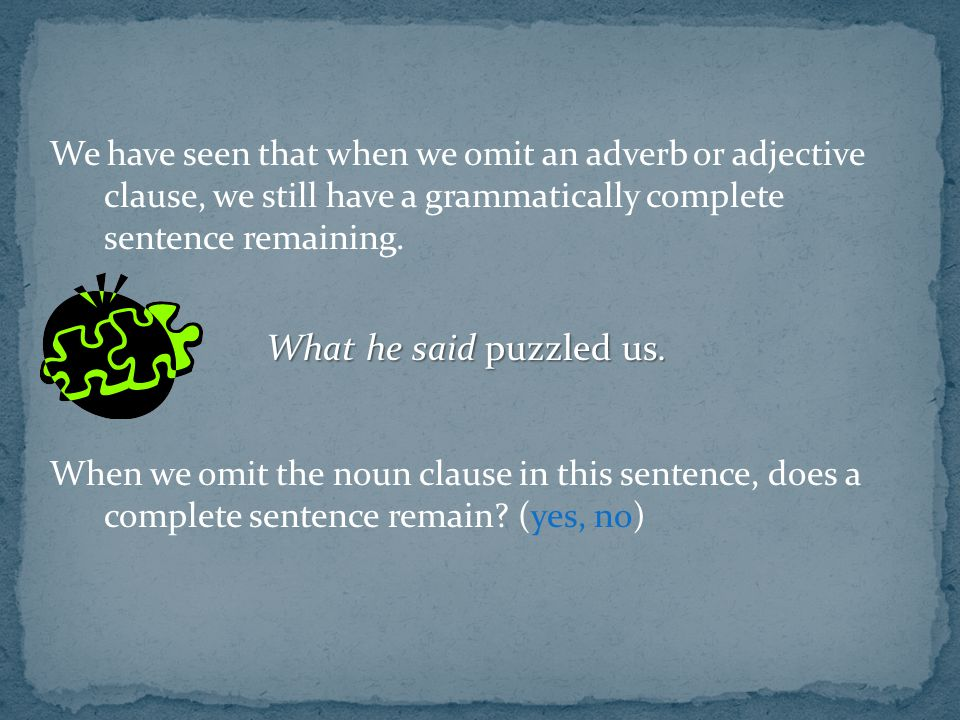 We have seen that when we omit an adverb or adjective clause, we still have a grammatically complete sentence remaining.