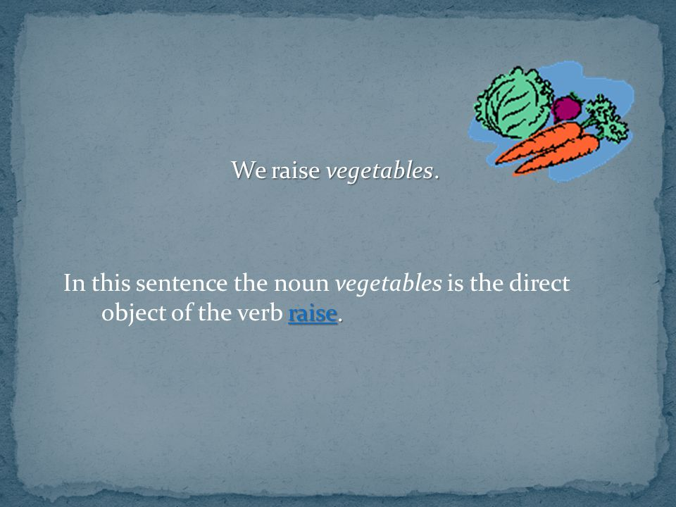 We raise vegetables. In this sentence the noun vegetables is the direct object of the verb raise.
