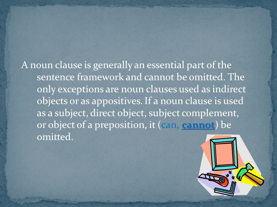 A noun clause is generally an essential part of the sentence framework and cannot be omitted.