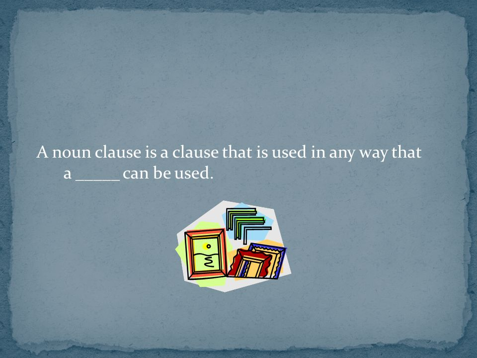 A noun clause is a clause that is used in any way that a _____ can be used.