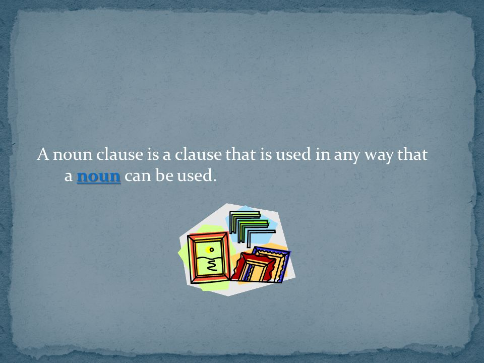 A noun clause is a clause that is used in any way that a noun can be used.