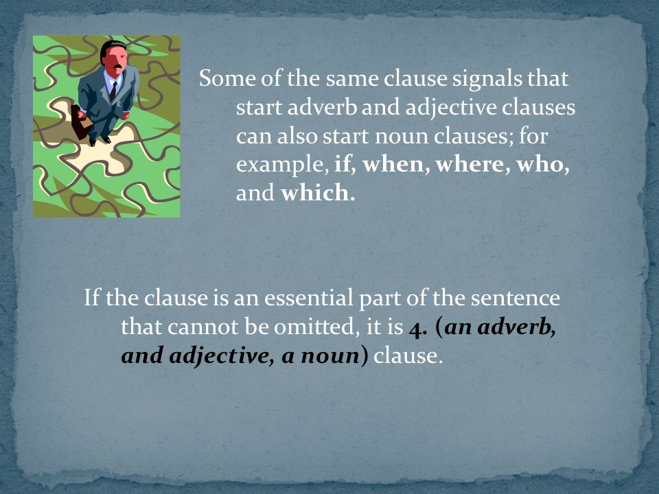 Some of the same clause signals that start adverb and adjective clauses can also start noun clauses; for example, if, when, where, who, and which.