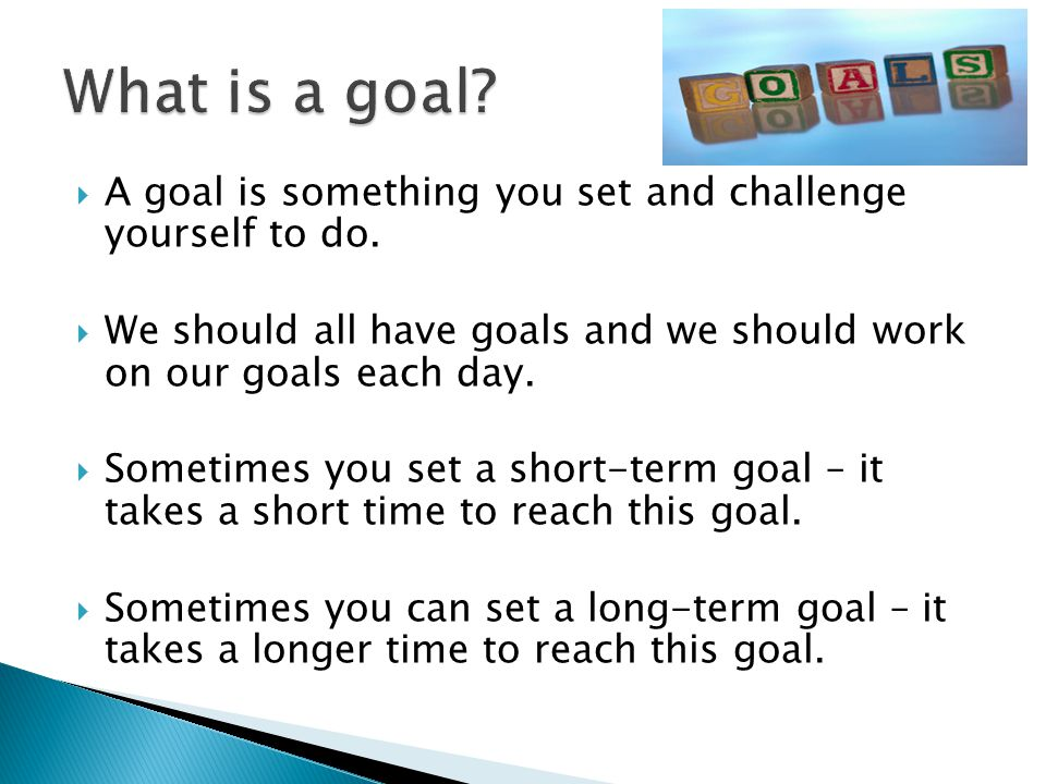 What is a goal A goal is something you set and challenge yourself to do. We should all have goals and we should work on our goals each day.