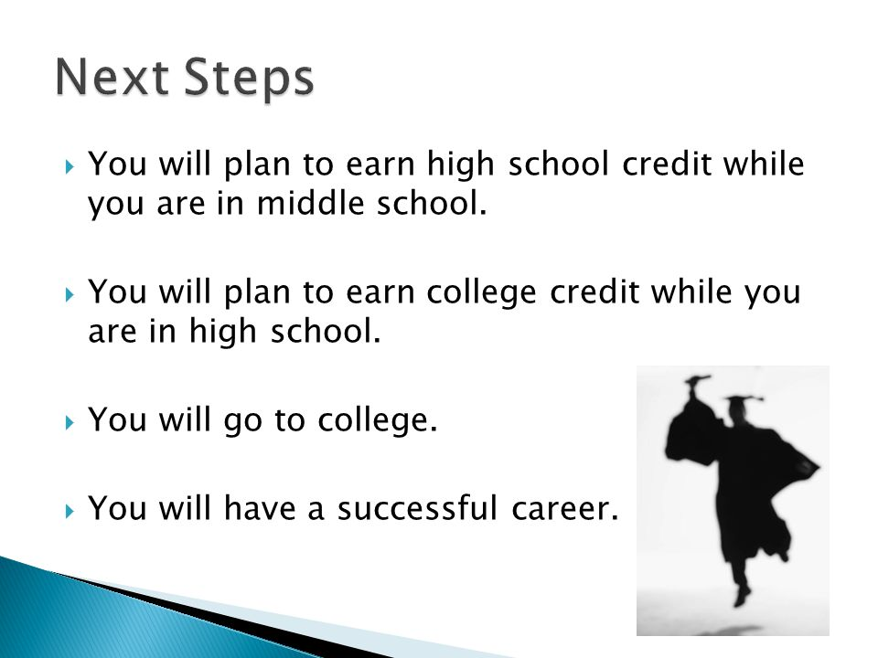 Next Steps You will plan to earn high school credit while you are in middle school.