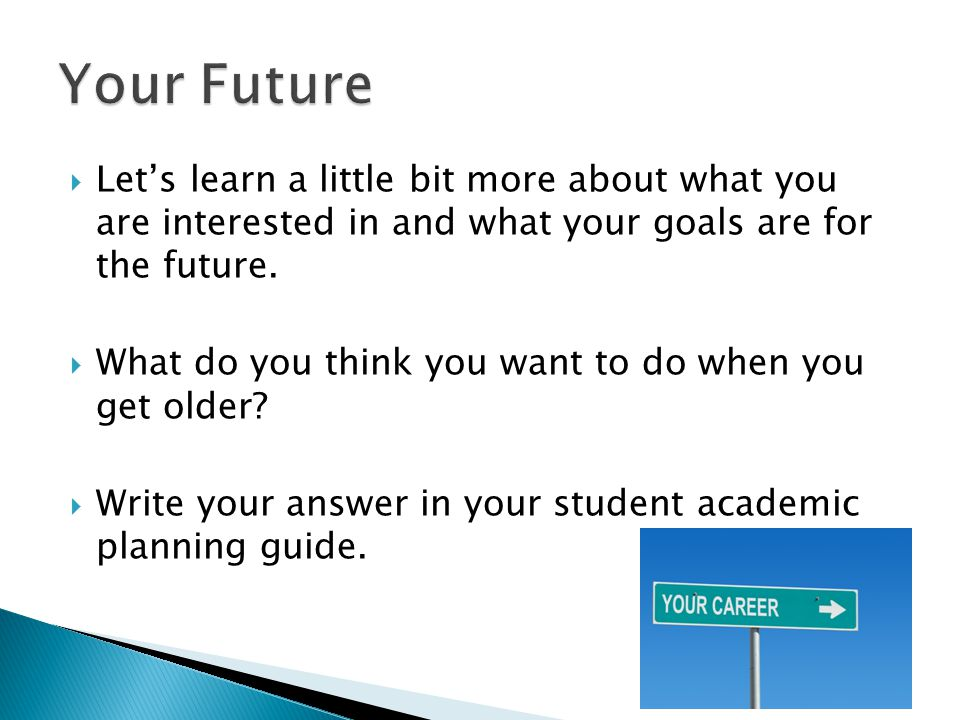 Your Future Let's learn a little bit more about what you are interested in and what your goals are for the future.
