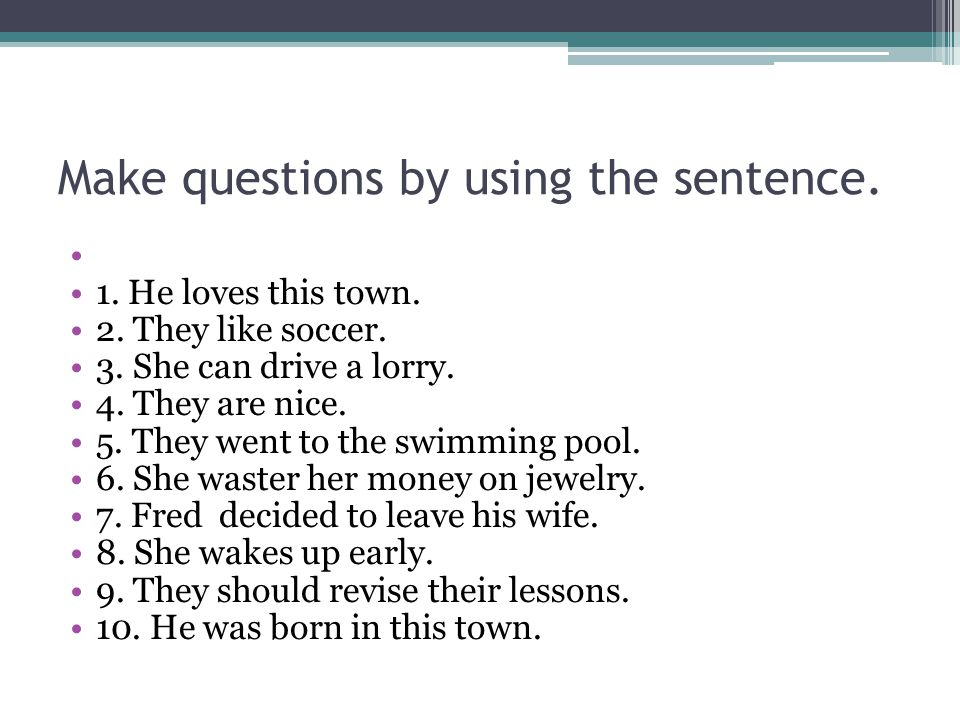 Make questions by using the sentence.