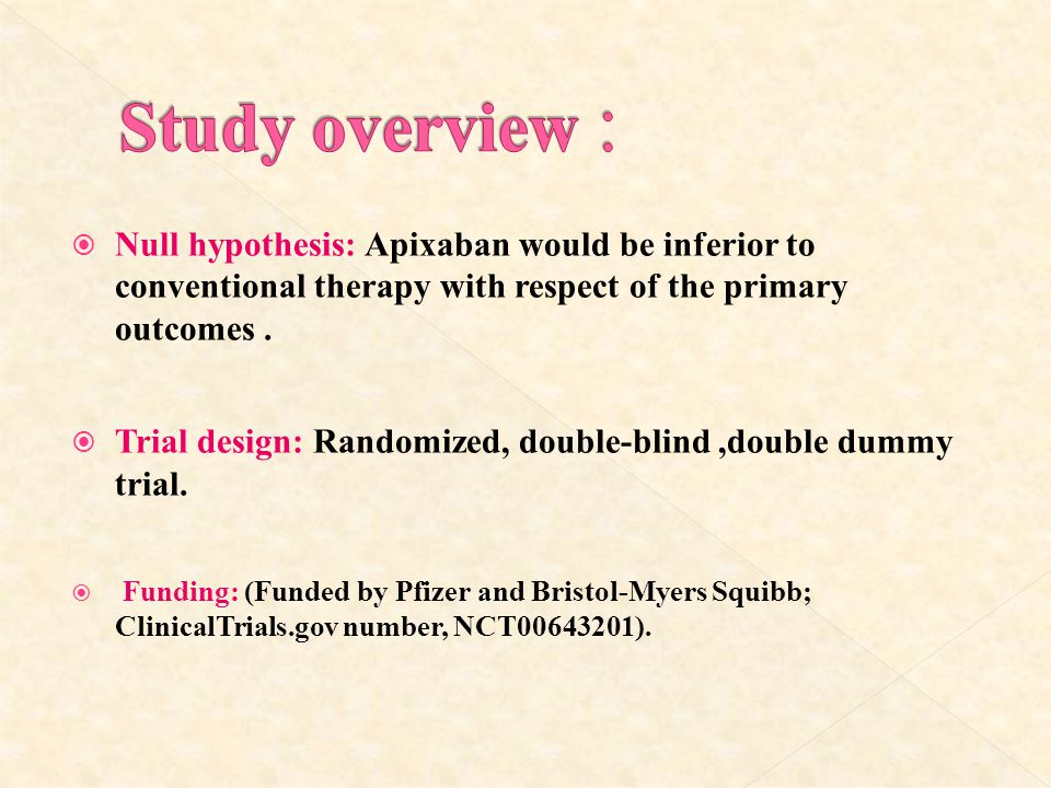 Study overview : Null hypothesis: Apixaban would be inferior to conventional therapy with respect of the primary outcomes .