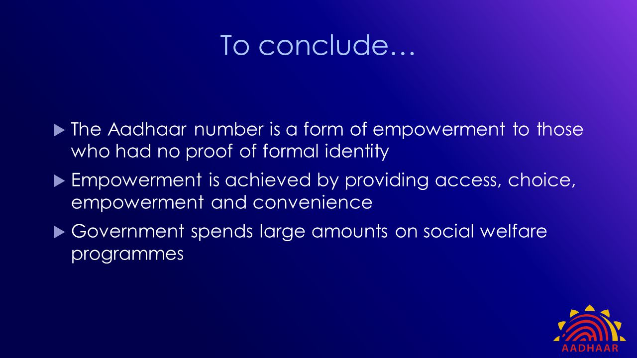 To conclude… The Aadhaar number is a form of empowerment to those who had no proof of formal identity.