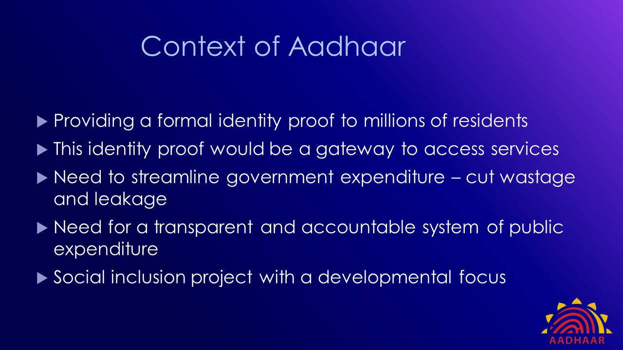 Context of Aadhaar Providing a formal identity proof to millions of residents. This identity proof would be a gateway to access services.