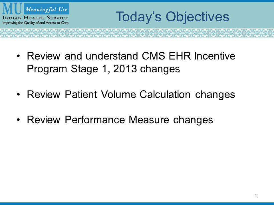 Today's Objectives Review and understand CMS EHR Incentive Program Stage 1, 2013 changes. Review Patient Volume Calculation changes.