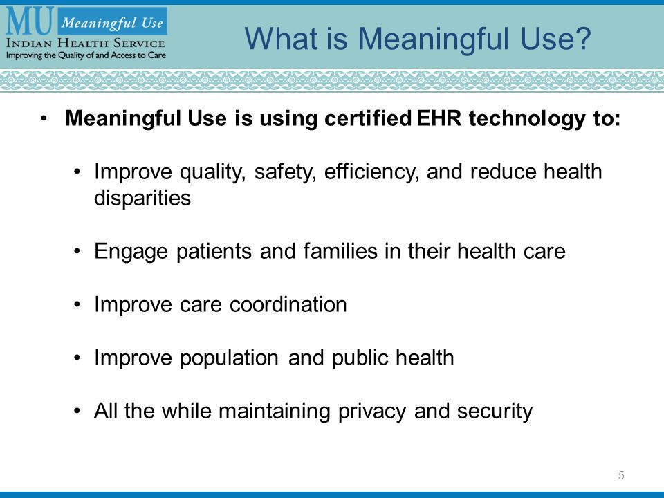 What is Meaningful Use Meaningful Use is using certified EHR technology to: Improve quality, safety, efficiency, and reduce health disparities.