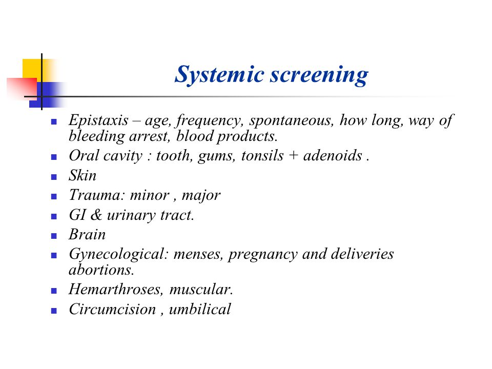 Systemic screening Epistaxis – age, frequency, spontaneous, how long, way of bleeding arrest, blood products.