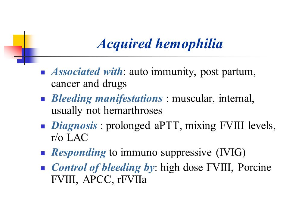 Acquired hemophilia Associated with: auto immunity, post partum, cancer and drugs.