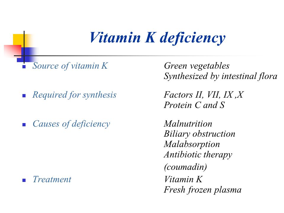 Vitamin K deficiency Source of vitamin K Green vegetables Synthesized by intestinal flora.