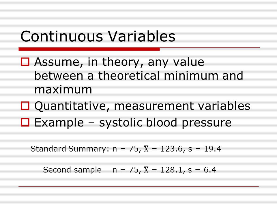 Continuous Variables Assume, in theory, any value between a theoretical minimum and maximum. Quantitative, measurement variables.