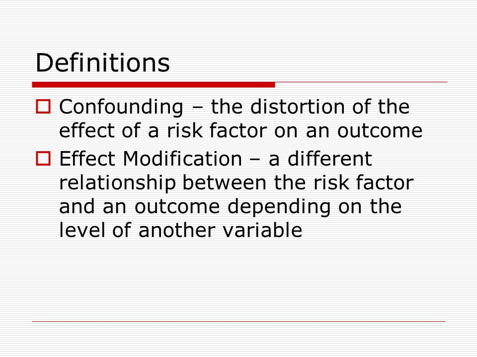 Definitions Confounding – the distortion of the effect of a risk factor on an outcome.
