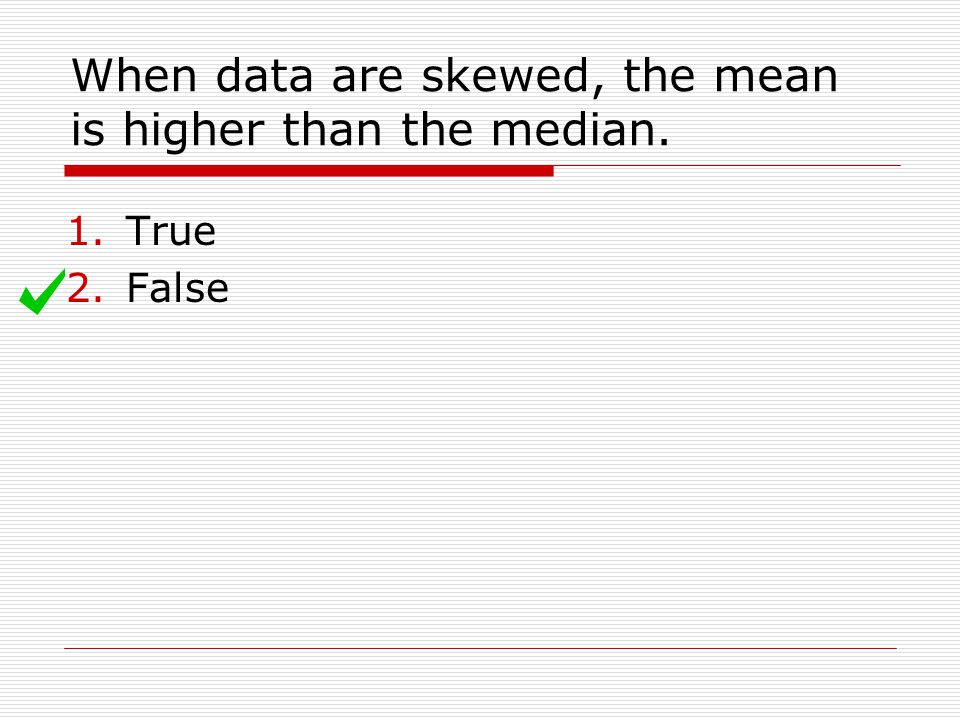When data are skewed, the mean is higher than the median.