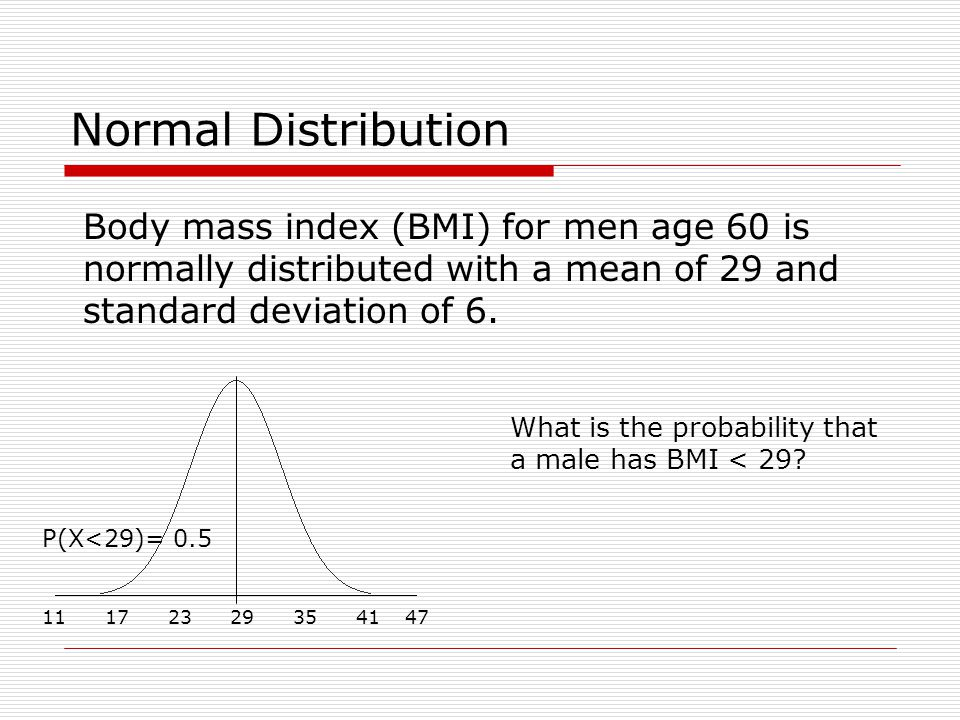 Normal Distribution Body mass index (BMI) for men age 60 is normally distributed with a mean of 29 and standard deviation of 6.