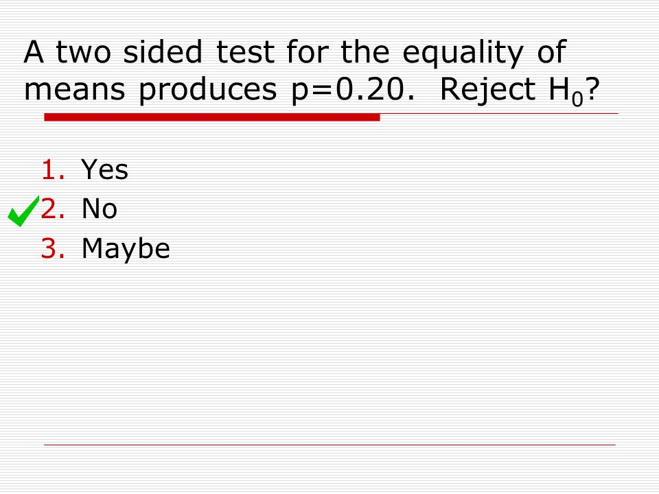 A two sided test for the equality of means produces p=0.20. Reject H0