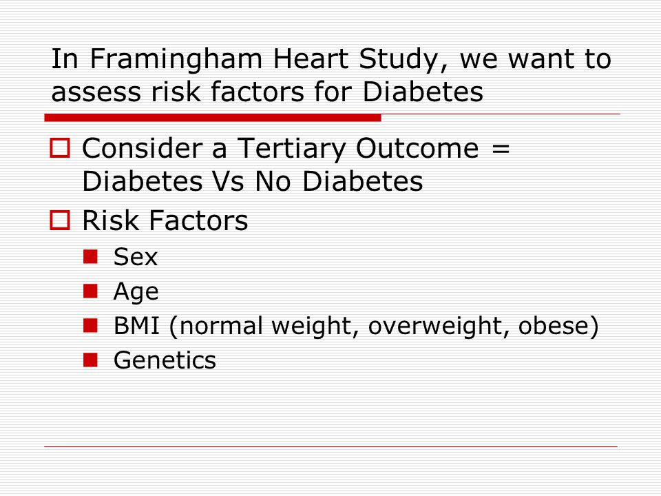 In Framingham Heart Study, we want to assess risk factors for Diabetes