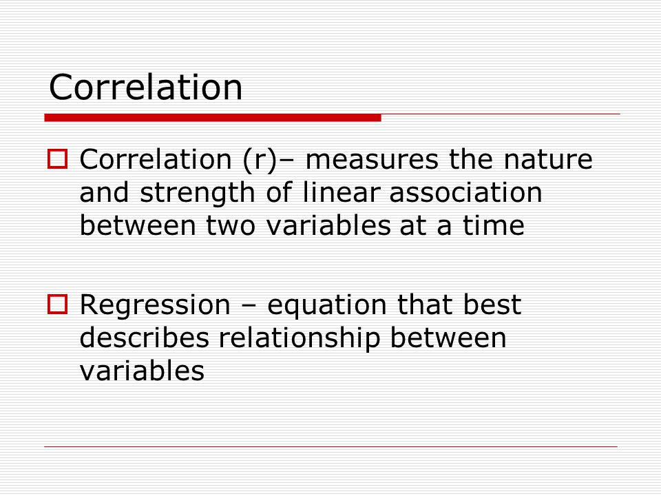 Correlation Correlation (r)– measures the nature and strength of linear association between two variables at a time.