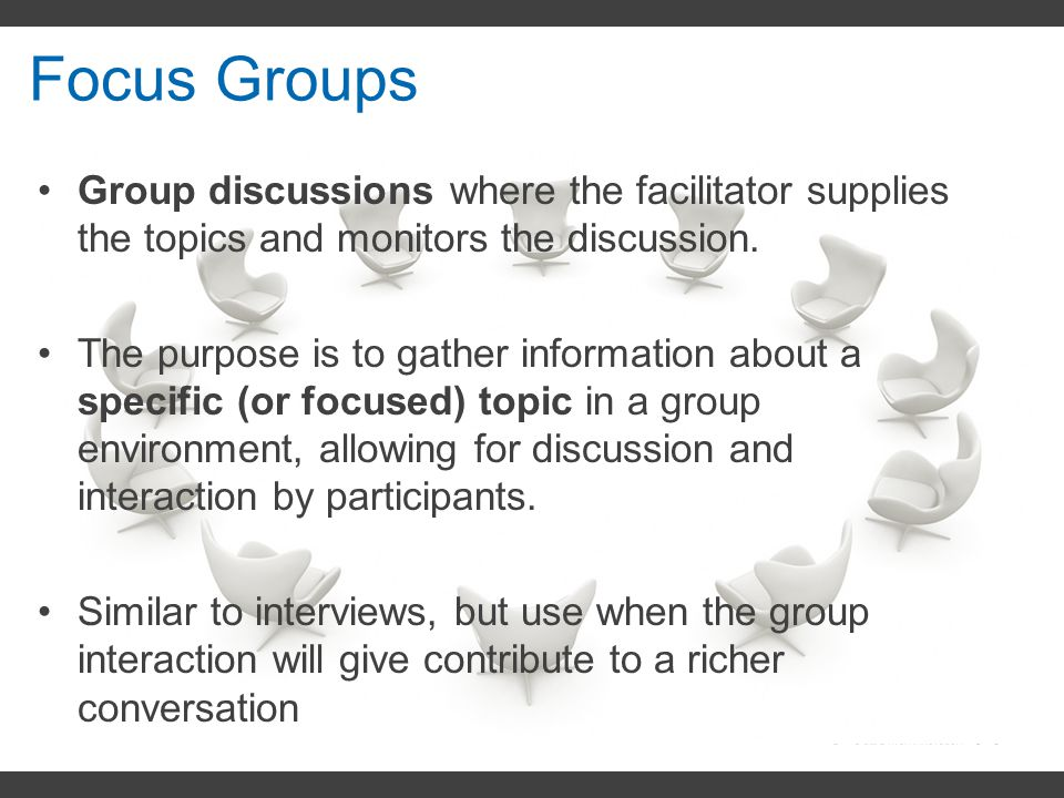 Focus Groups Group discussions where the facilitator supplies the topics and monitors the discussion.