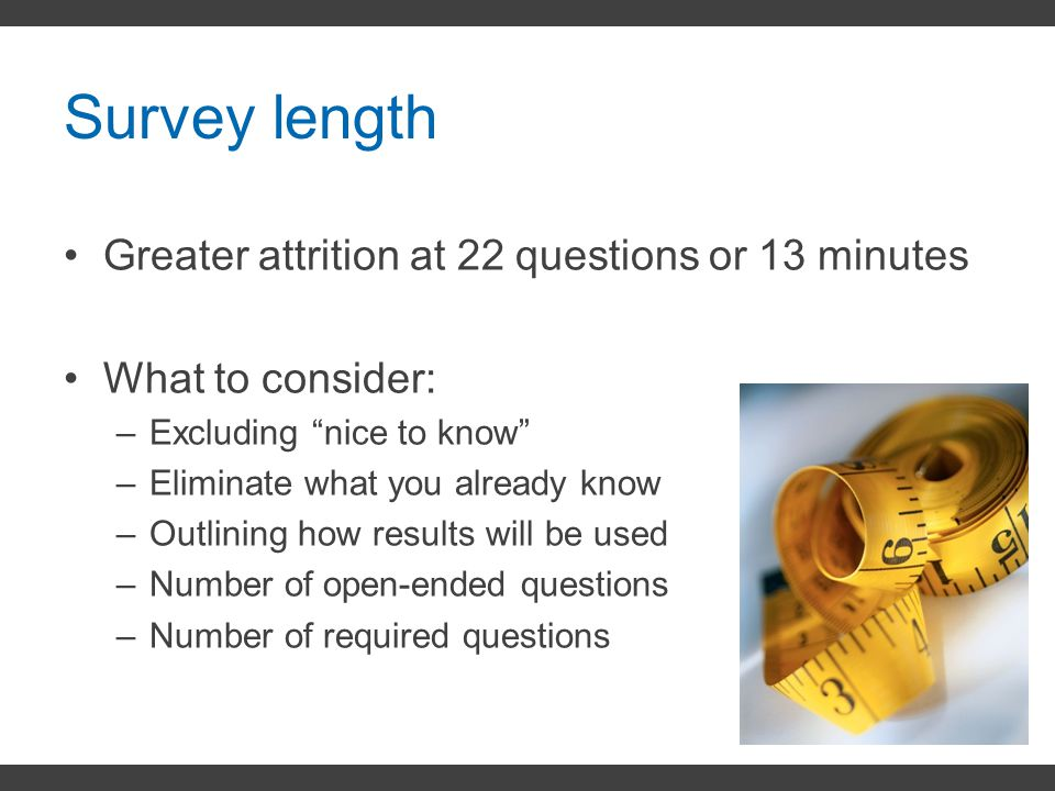 Survey length Greater attrition at 22 questions or 13 minutes