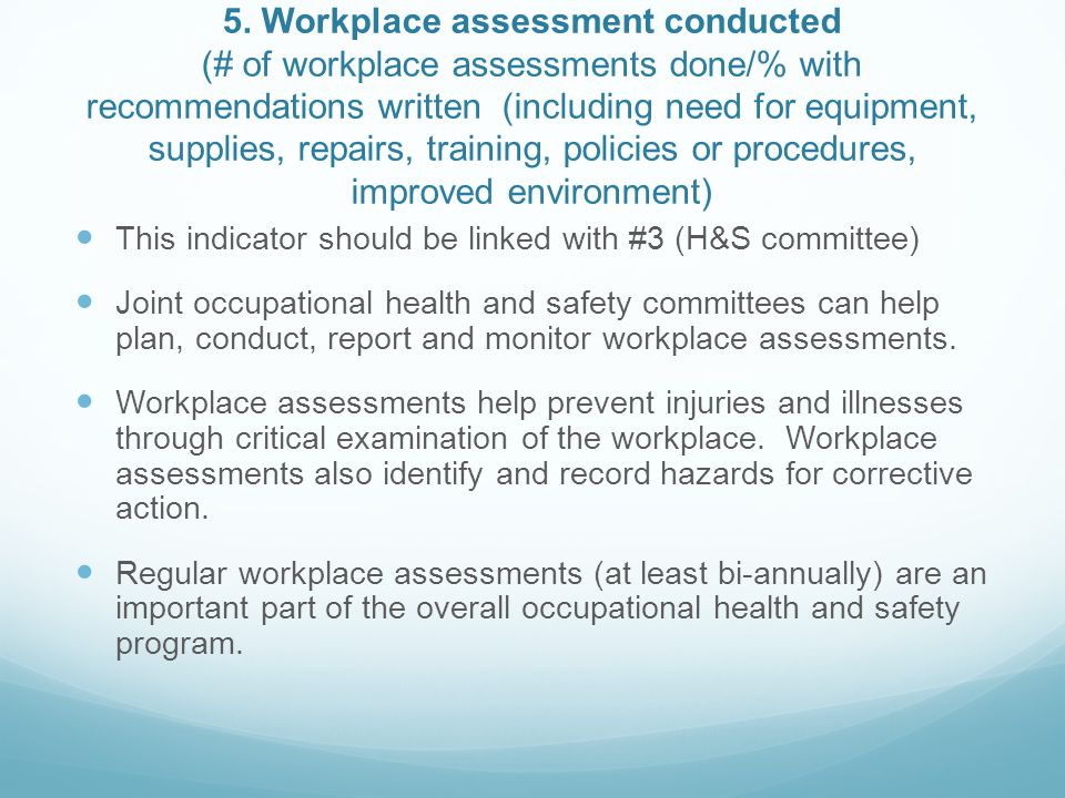 5. Workplace assessment conducted (# of workplace assessments done/% with recommendations written (including need for equipment, supplies, repairs, training, policies or procedures, improved environment)