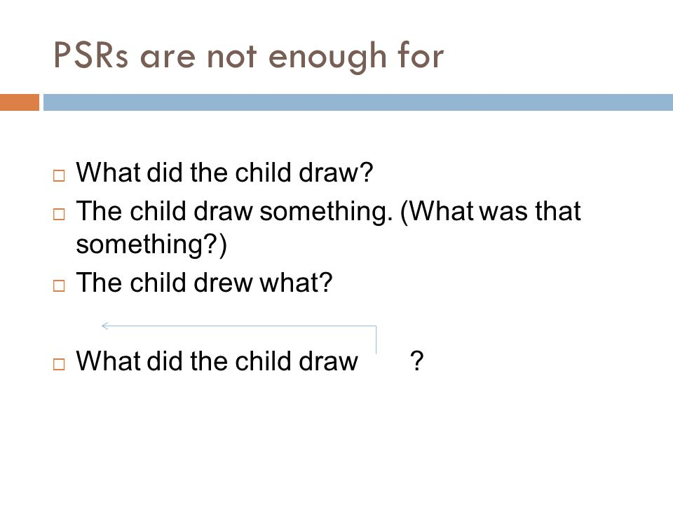 PSRs are not enough for What did the child draw