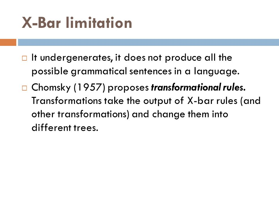 X-Bar limitation It undergenerates, it does not produce all the possible grammatical sentences in a language.