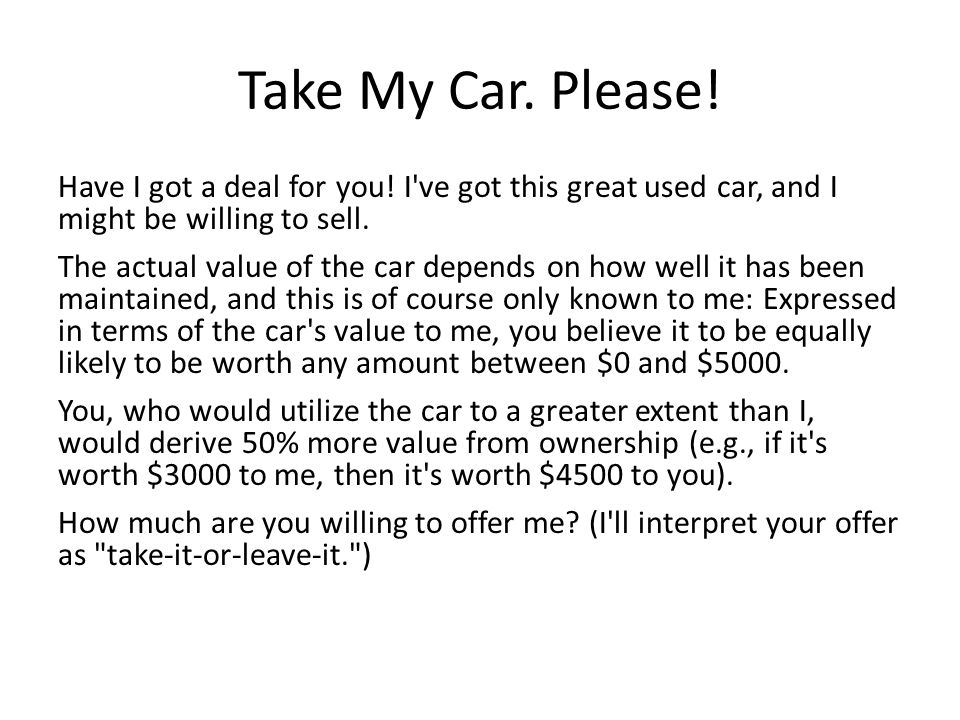 Take My Car. Please! Have I got a deal for you! I ve got this great used car, and I might be willing to sell.