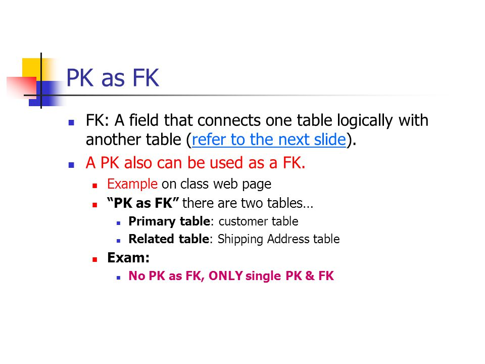 PK as FK FK: A field that connects one table logically with another table (refer to the next slide).