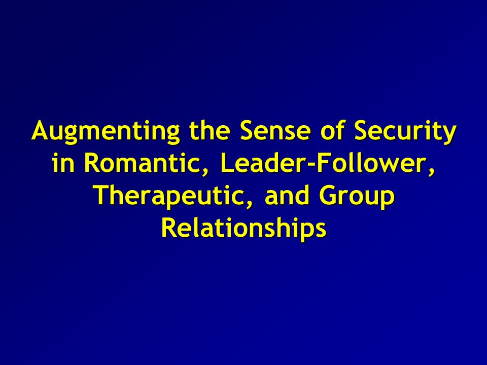 Augmenting the Sense of Security in Romantic, Leader-Follower, Therapeutic, and Group Relationships