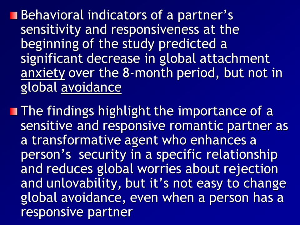 Behavioral indicators of a partner's sensitivity and responsiveness at the beginning of the study predicted a significant decrease in global attachment anxiety over the 8-month period, but not in global avoidance