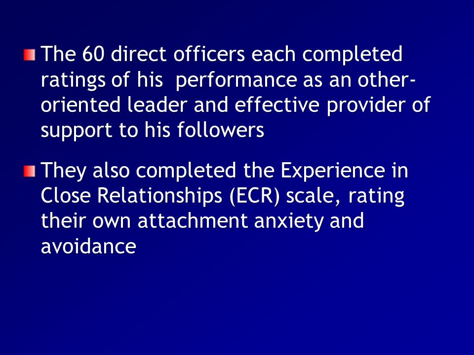The 60 direct officers each completed ratings of his performance as an other- oriented leader and effective provider of support to his followers