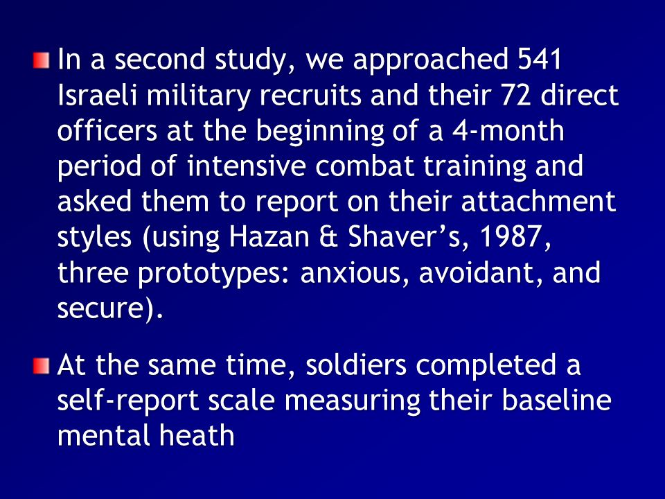 In a second study, we approached 541 Israeli military recruits and their 72 direct officers at the beginning of a 4-month period of intensive combat training and asked them to report on their attachment styles (using Hazan & Shaver's, 1987, three prototypes: anxious, avoidant, and secure).