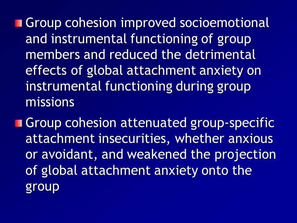 Group cohesion improved socioemotional and instrumental functioning of group members and reduced the detrimental effects of global attachment anxiety on instrumental functioning during group missions