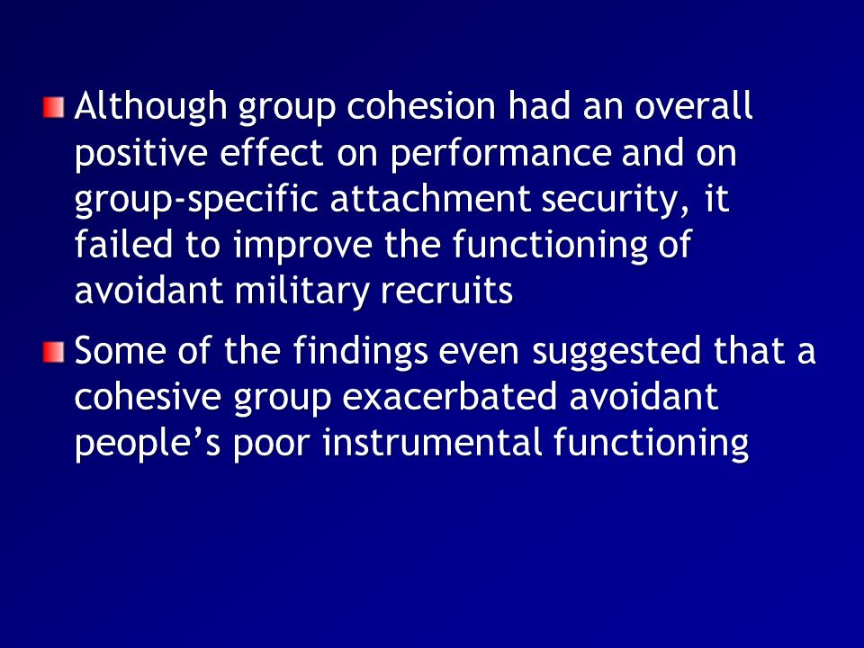 Although group cohesion had an overall positive effect on performance and on group-specific attachment security, it failed to improve the functioning of avoidant military recruits