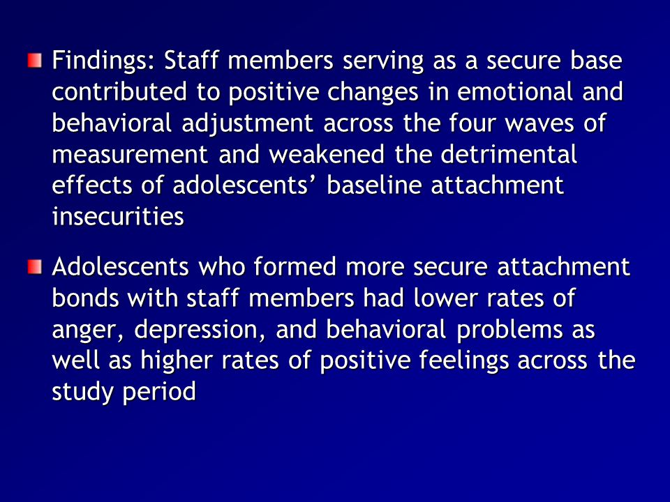 Findings: Staff members serving as a secure base contributed to positive changes in emotional and behavioral adjustment across the four waves of measurement and weakened the detrimental effects of adolescents' baseline attachment insecurities