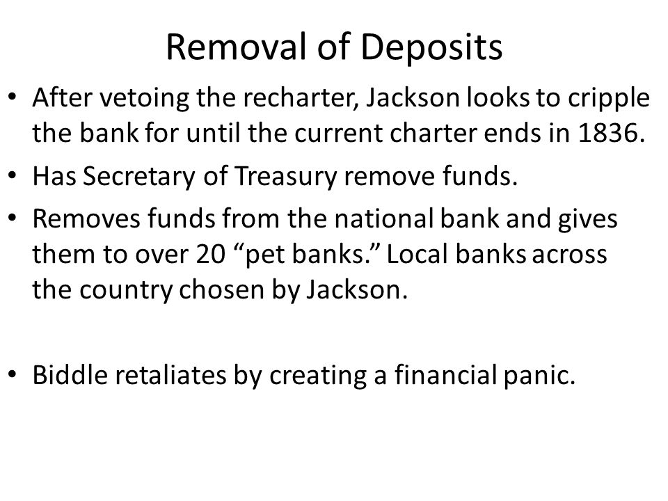 Removal of Deposits After vetoing the recharter, Jackson looks to cripple the bank for until the current charter ends in 1836.