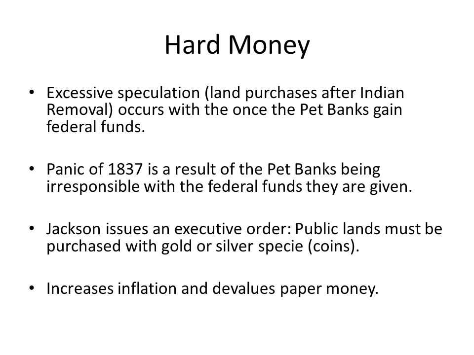 Hard Money Excessive speculation (land purchases after Indian Removal) occurs with the once the Pet Banks gain federal funds.