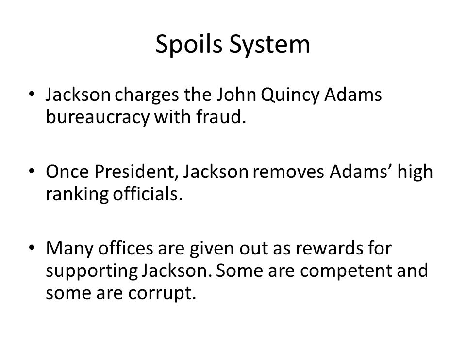 Spoils System Jackson charges the John Quincy Adams bureaucracy with fraud. Once President, Jackson removes Adams' high ranking officials.
