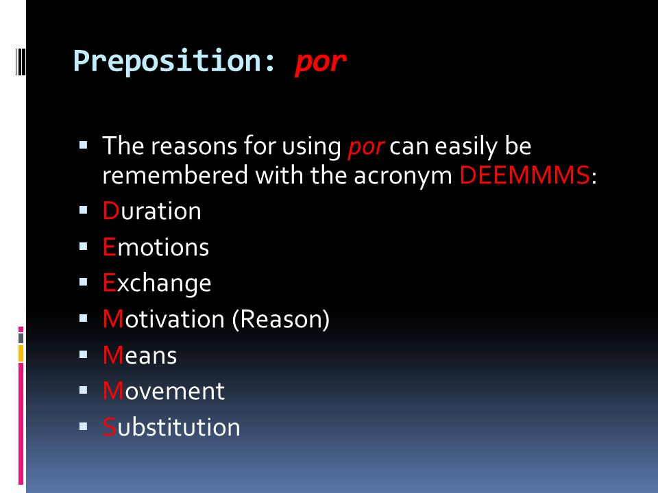 Preposition: por The reasons for using por can easily be remembered with the acronym DEEMMMS: Duration.