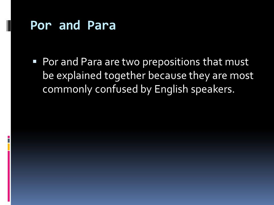 Por and Para Por and Para are two prepositions that must be explained together because they are most commonly confused by English speakers.