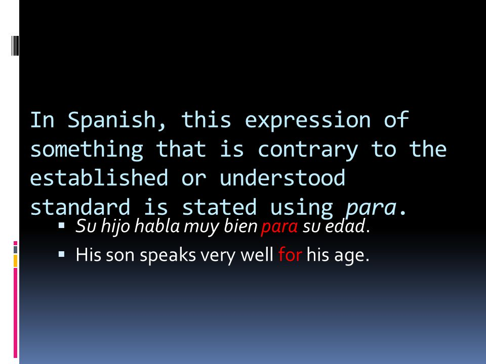 In Spanish, this expression of something that is contrary to the established or understood standard is stated using para.