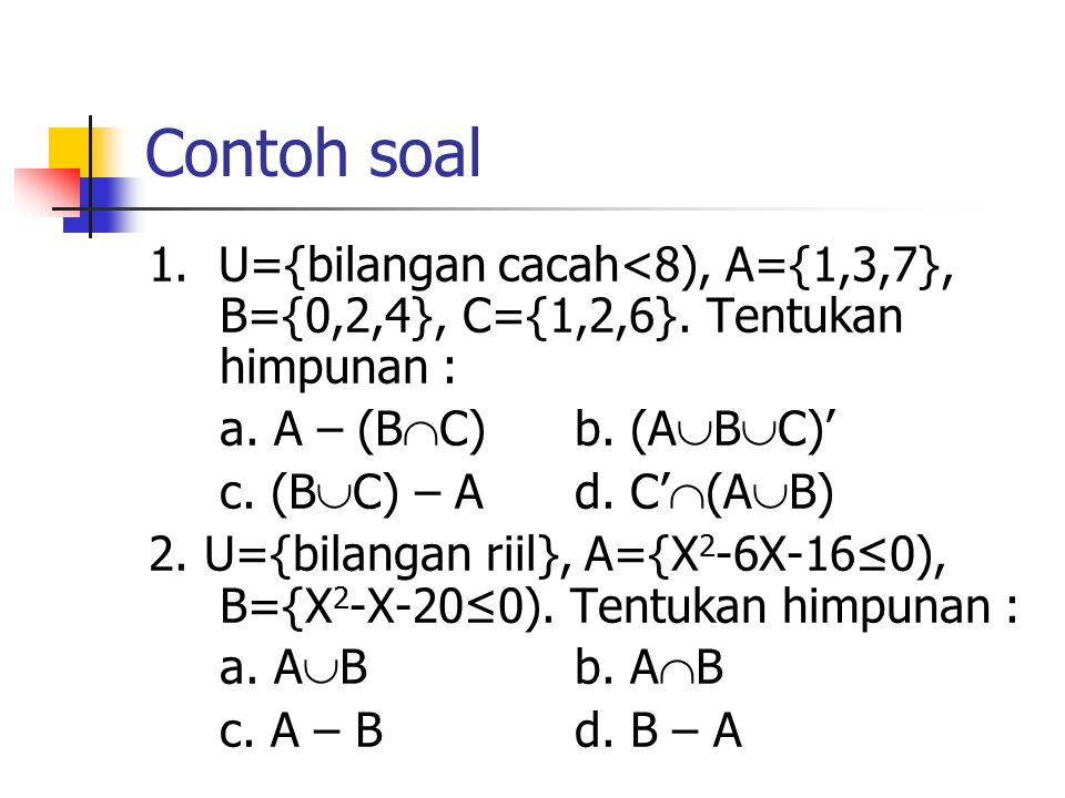 Contoh soal 1. U={bilangan cacah<8), A={1,3,7}, B={0,2,4}, C={1,2,6}. Tentukan himpunan : a. A – (BC) b. (ABC)'