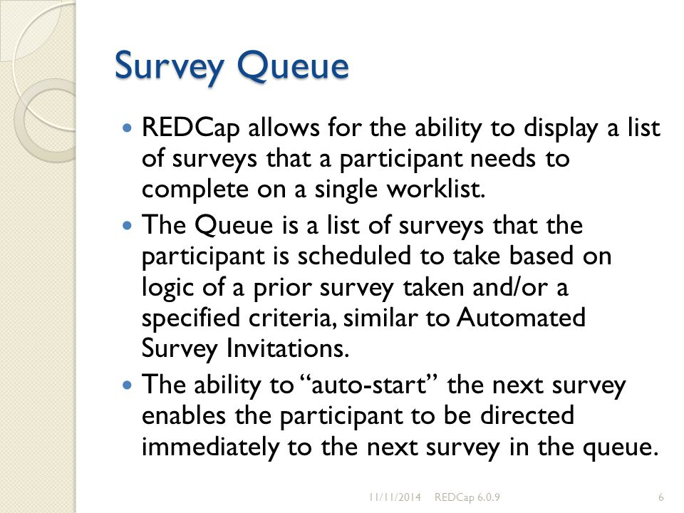 Survey Queue REDCap allows for the ability to display a list of surveys that a participant needs to complete on a single worklist.
