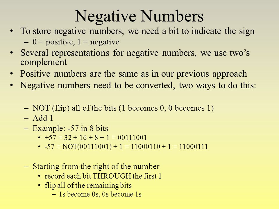 Negative Numbers To store negative numbers, we need a bit to indicate the sign. 0 = positive, 1 = negative.