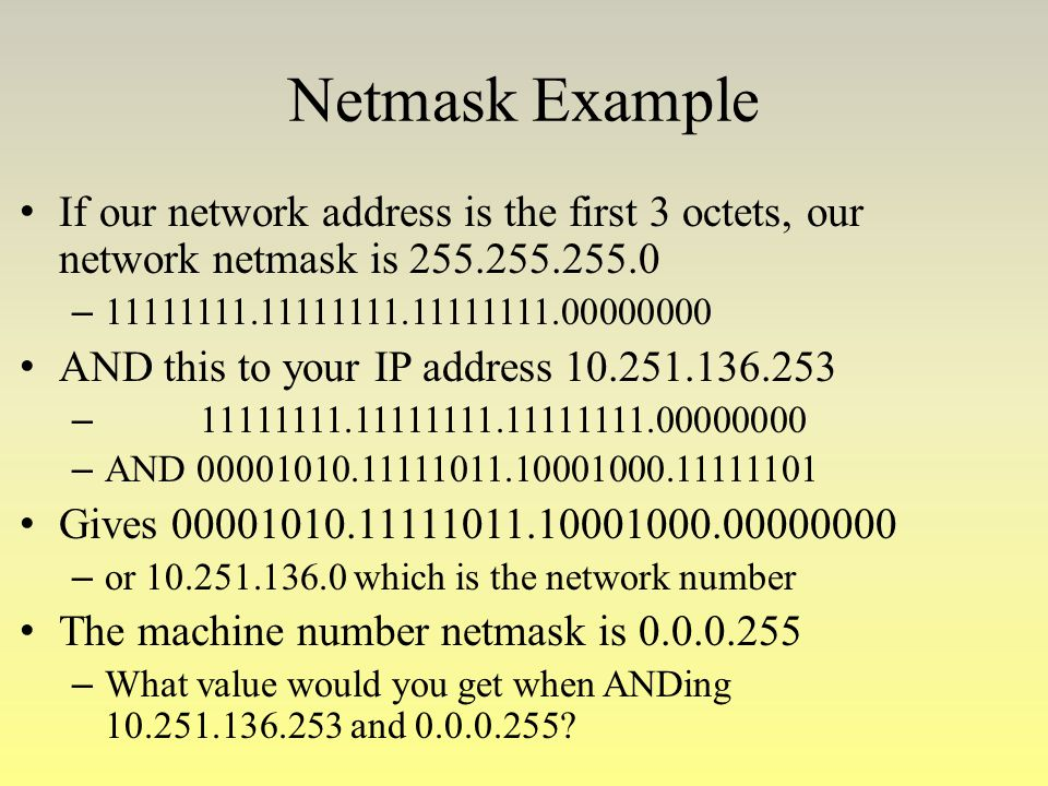 Netmask Example If our network address is the first 3 octets, our network netmask is 255.255.255.0.