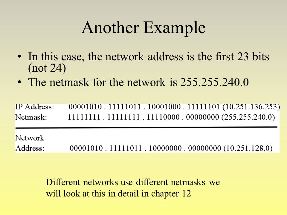 Another Example In this case, the network address is the first 23 bits (not 24) The netmask for the network is 255.255.240.0.